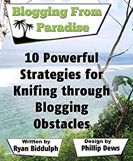 10 Powerful Strategies for Knifing through Blogging Obstacles: Blogging from Paradise by [Biddulph, Ryan]