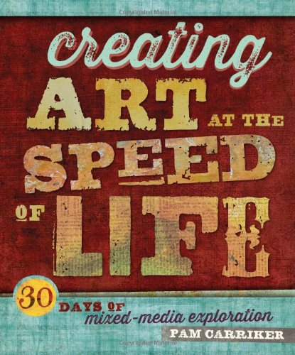 Creating Art at the Speed of Life: 30 Days of Mixed-Media Exploration by F&W Media