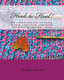 Hook to Heal!: 100 Crochet Exercises For Health, Growth, Connection, Inspiration and Honoring Your Inner Artist by [Vercillo, Kathryn]