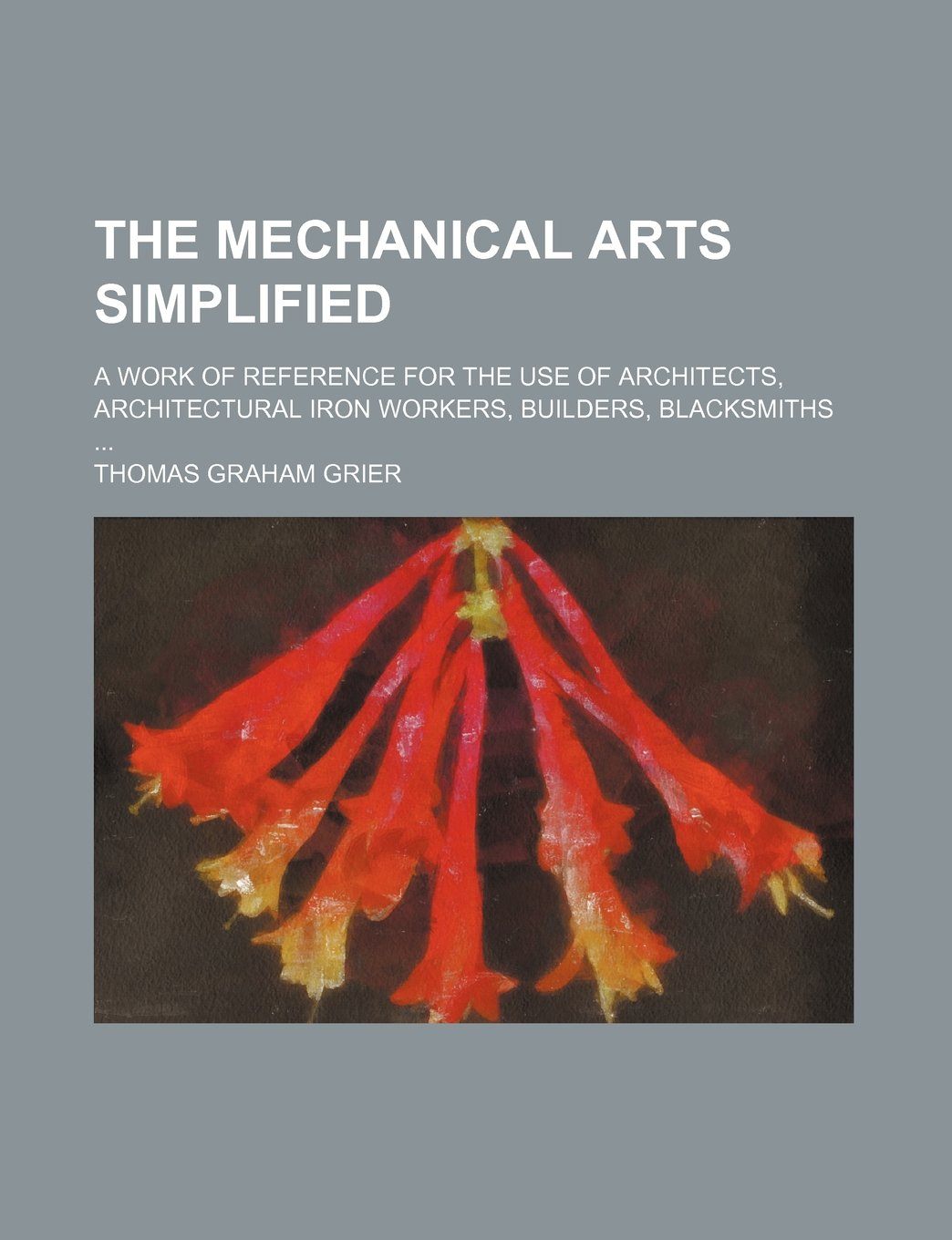 The mechanical arts simplified; a work of reference for the use of architects, architectural iron workers, builders, blacksmiths PDF