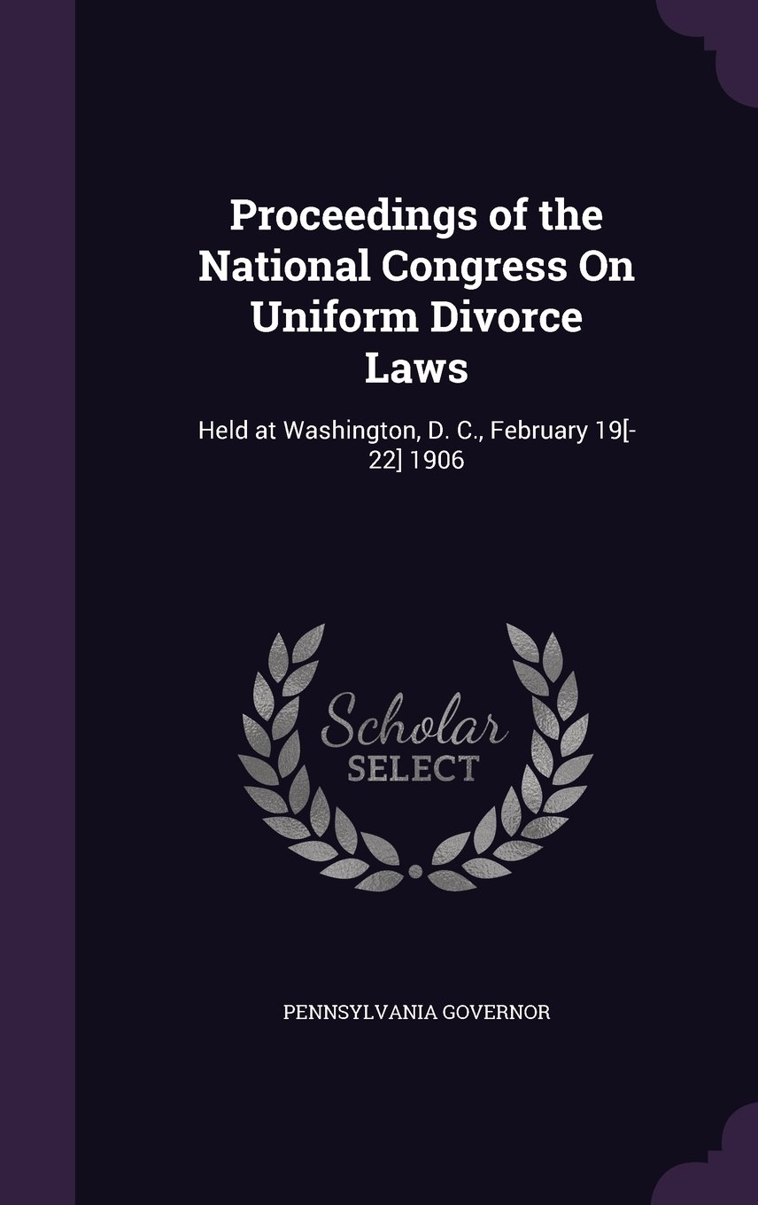 Read Online Proceedings of the National Congress on Uniform Divorce Laws: Held at Washington, D. C., February 19[-22] 1906 ebook