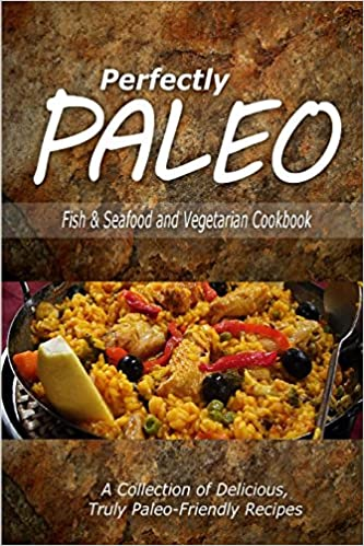 Book Perfectly Paleo - Fish and Seafood and Vegetarian Cookbook: Indulgent Paleo Cooking for the Modern Caveman