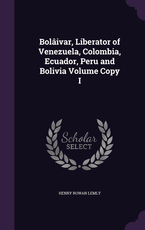 Bolaivar, Liberator of Venezuela, Colombia, Ecuador, Peru and Bolivia Volume Copy I