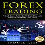 Forex Trading: A Crash Course to Get Quickly Started and Make Immediate Cash in the Forex Market | Samuel Rees
