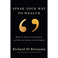 Speak Your Way to Wealth: How to Talk to Yourself, so You can Speak with Others (English Edition)