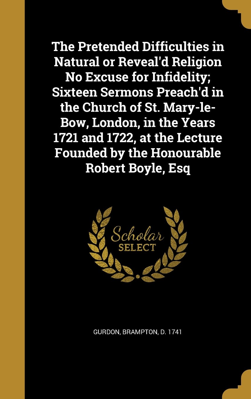The Pretended Difficulties in Natural or Reveal'd Religion No Excuse for Infidelity; Sixteen Sermons Preach'd in the Church of St. Mary-Le-Bow, ... Founded by the Honourable Robert Boyle, Esq PDF
