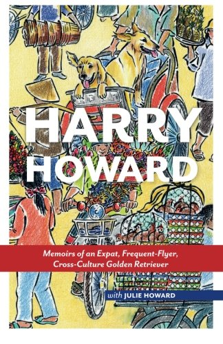 Harry Howard: Memoirs of an Expat, Frequent-Flyer, Cross-Culture Golden Retrieve