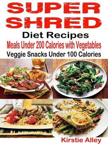 (Super Shred Diet Recipes: Meals Under 200 Calories with Vegetables: Veggie Snacks Under 100 Calories)