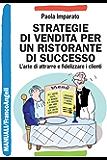 Strategie di vendita per un ristorante di successo. L'arte di attrarre e fidelizzare i clienti: L'arte di attrarre e fidelizzare i clienti (Manuali)