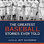 The Greatest Baseball Stories Ever Told: Thirty Unforgettable Tales from the Diamond | Jeff Silverman
