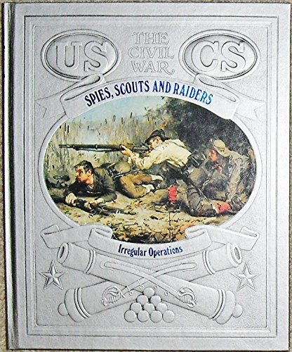 Spies, Scouts, and Raiders: Irregular Operations (Time-Life The Civil (Civil War Military Operations)