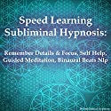 Speed Learning Subliminal Hypnosis: Remember Details & Focus, Self Help, Guided Meditation, Binaural Beats Nlp Speech by Subliminal Hypnosis Narrated by Joel Thielke
