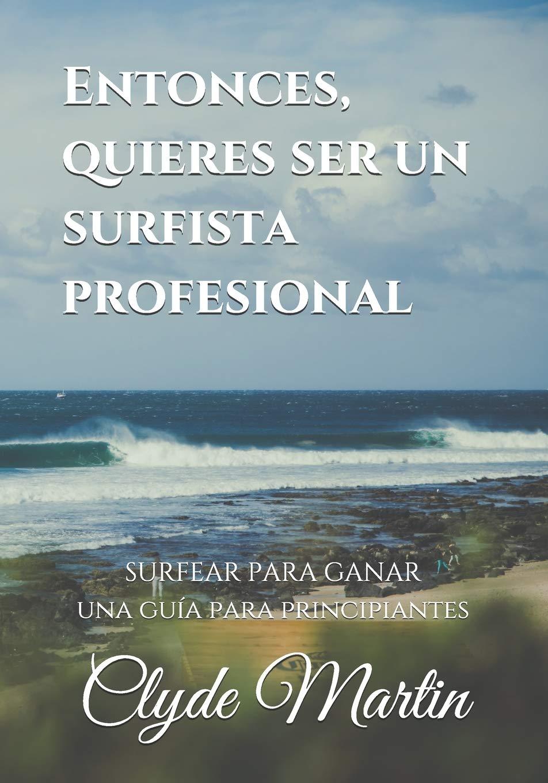 Entonces, quieres ser un surfista profesional.: Surfear para ganar, una guía para principiantes: Amazon.es: Martin, Clyde: Libros