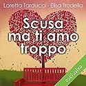 Scusa ma ti amo troppo Hörbuch von Loretta Tarducci, Elisa Trodella Gesprochen von: Roberta Maraini