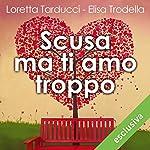 Scusa ma ti amo troppo | Loretta Tarducci,Elisa Trodella