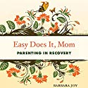 Easy Does It, Mom: Parenting in Recovery Audiobook by Barbara Joy Narrated by Martha Harmon Pardee