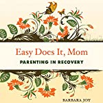 Easy Does It, Mom: Parenting in Recovery | Barbara Joy