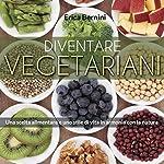Diventare vegetariani: Una scelta alimentare e uno stile di vita in armonia con la natura | Erica Bernini