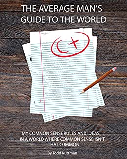 THE AVERAGE MAN'S GUIDE TO THE WORLD: MY COMMON SENSE RULES AND IDEAS IN A WORLD WHERE COMMON SENSE ISN'T THAT COMMON