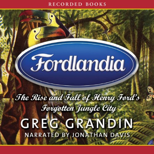 Fordlandia: The Rise and Fall of Henry Ford's Forgotten Jungle City