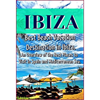 Ibiza: Best Beach Vacation Destination in Ibiza. An Overview of the Best Places to Visit in Spain and Mediterranean Sea.
