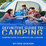 Definitive Guide to Camping: Camping Guide to Campsite Fire, Cooking | Fred Jackson