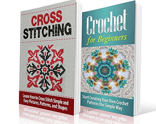 Cross Crochet (Cross Stitching and Crochet for Beginners: Learn How to Cross Stitch and Crochet the Quick and Simple Way: Cross Stitching: Cross Stitching and Crochet ... Embroidary, Crafts Hobbies and Home))