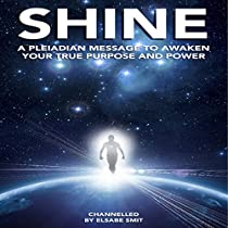 SHINE: A PLEIADIAN MESSAGE TO AWAKEN YOUR TRUE PURPOSE AND POWER
