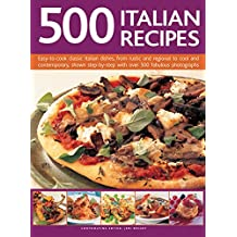 500 Italian Recipes: Easy-To-Cook Classic Italian Dishes, From Rustic And Regional To Cool And Contemporary, Shown Step-By-Step With Over 500 Fabulous Photographs