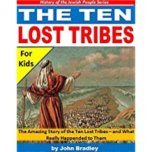 The Ten Lost Tribes: The Amazing Story of the Ten Lost Tribes - and What Really Happened to Them (History of the Jewish People)