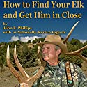 How to Find Your Elk and Get Him in Close Audiobook by John E. Phillips Narrated by John Davenport