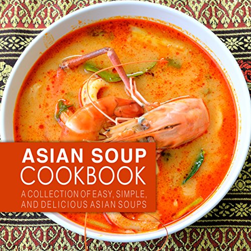 (Asian Soup Cookbook: A Collection of Easy, Simple, and Delicious Asian Soups )