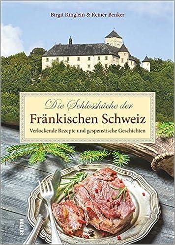 Die Schlossküche der Fränkischen Schweiz: Verlockende Rezepte und ...