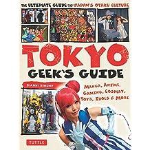 Tokyo Geek's Guide: Manga, Anime, Gaming, Cosplay, Toys, Idols & More