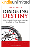 Designing Destiny: Five Simple Steps to Achieving the Life of Your Dreams