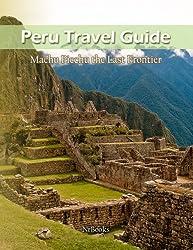 Peru Travel Guide - Machu Picchu the Last Frontier (English Edition)