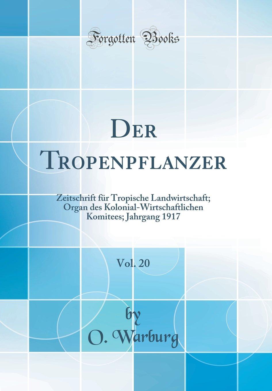 Der Tropenpflanzer, Vol. 20: Zeitschrift für Tropische Landwirtschaft; Organ des Kolonial-Wirtschaftlichen Komitees; Jahrgang 1917 (Classic Reprint) (German Edition) ebook