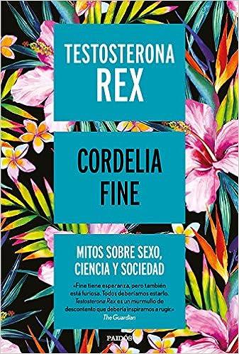 Testosterona Rex: Mitos Sobre Sexo, Ciencia Y Sociedad por Cordelia Fine