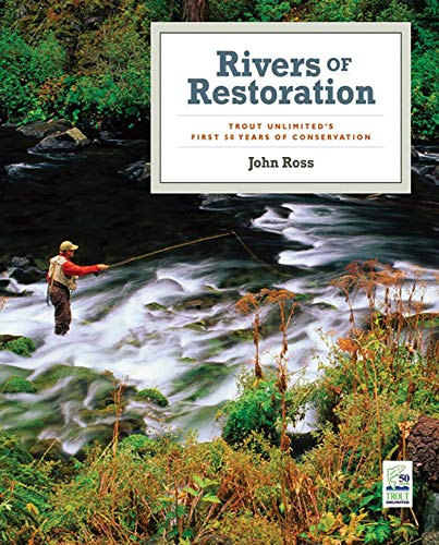 (Rivers of Restoration: Trout Unlimited's First 50 Years of Conservation)