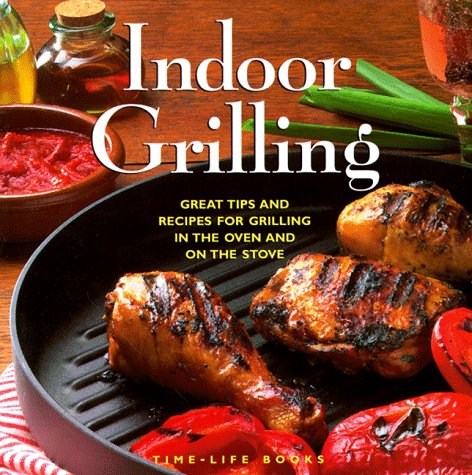 Indoor Grilling: Great Tips and Recipes for Oven and Stovetop Grilling by Time Life Books