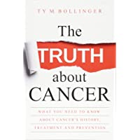 The Truth about Cancer: Everything You Need to Know about Cancer's History, Treatment and Prevention