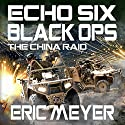 Echo Six: Black Ops - The China Raid Audiobook by Eric Meyer Narrated by Tim Welch