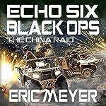 Echo Six: Black Ops - The China Raid   Eric Meyer