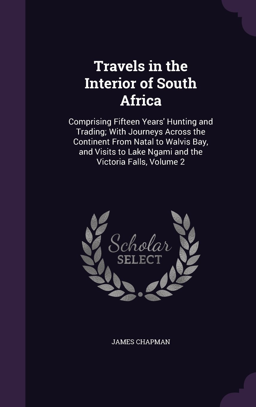 Travels in the Interior of South Africa: Comprising Fifteen Years' Hunting and Trading; With Journeys Across the Continent from Natal to Walvis Bay, ... Lake Ngami and the Victoria Falls, Volume 2 pdf