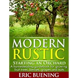 Modern Rustic: Starting an Orchard: A homesteading guidebook for growing fruit trees, berries, grapes and nuts