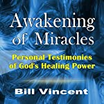 Awakening of Miracles: Personal Testimonies of God's Healing Power | Bill Vincent