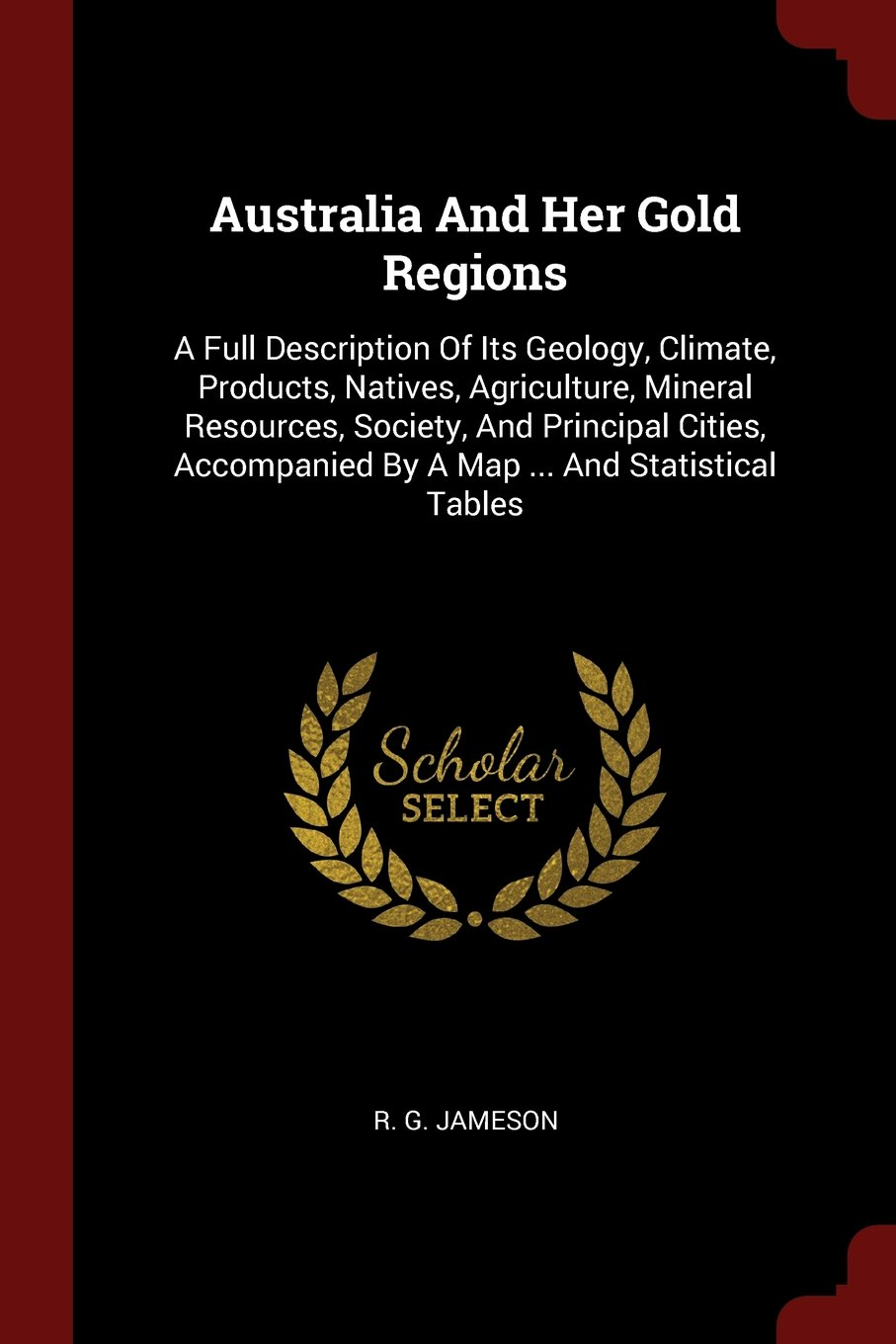 Australia And Her Gold Regions: A Full Description Of Its Geology, Climate, Products, Natives, Agriculture, Mineral Resources, Society, And Principal ... By A Map ... And Statistical Tables pdf epub