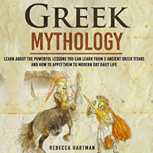 Greek Mythology: Learn About the Powerful Lessons You Can Learn from 3 Ancient Greek Titans and How to Apply Them to Modern Day Life | Livre audio