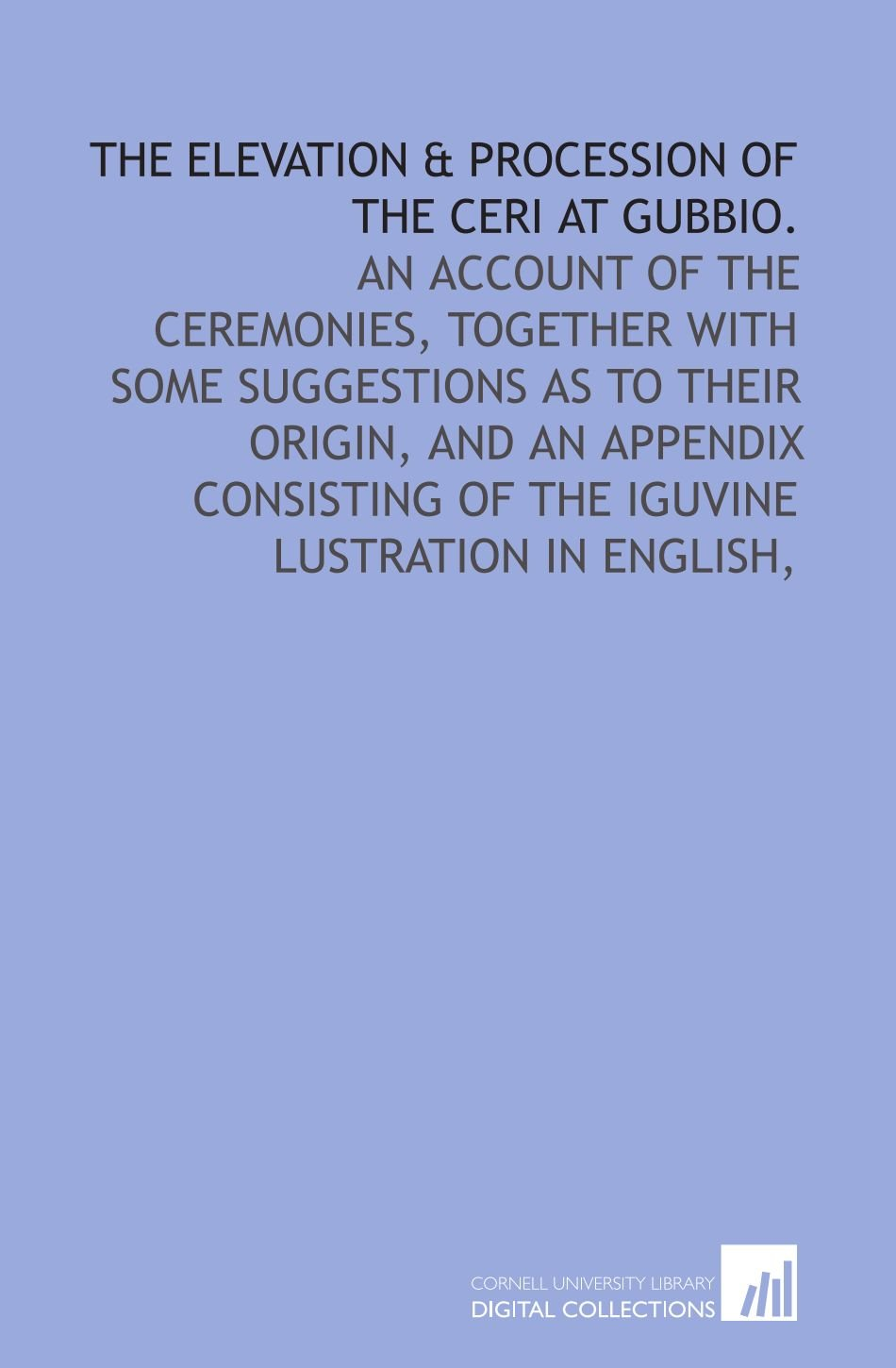 Download The elevation & procession of the Ceri at Gubbio.: An account of the ceremonies, together with some suggestions as to their origin, and an appendix consisting of the Iguvine lustration in English, ebook