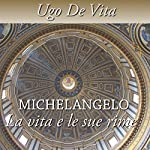 Michelangelo. La vita e le sue rime   Ugo De Vita